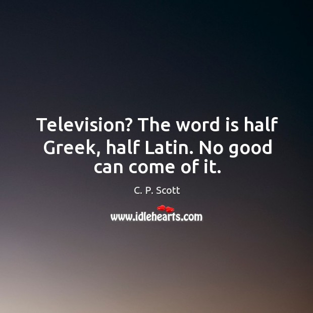 Image, Television? the word is half greek, half latin. No good can come of it.