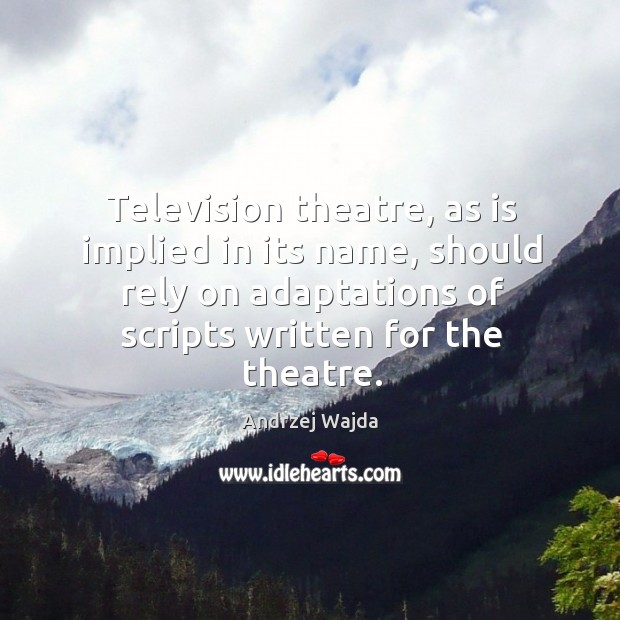 Television theatre, as is implied in its name, should rely on adaptations of scripts written for the theatre. Andrzej Wajda Picture Quote