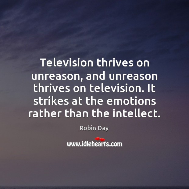 Television thrives on unreason, and unreason thrives on television. It strikes at Image