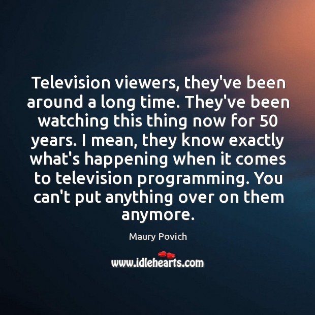 Television viewers, they've been around a long time. They've been watching this Image
