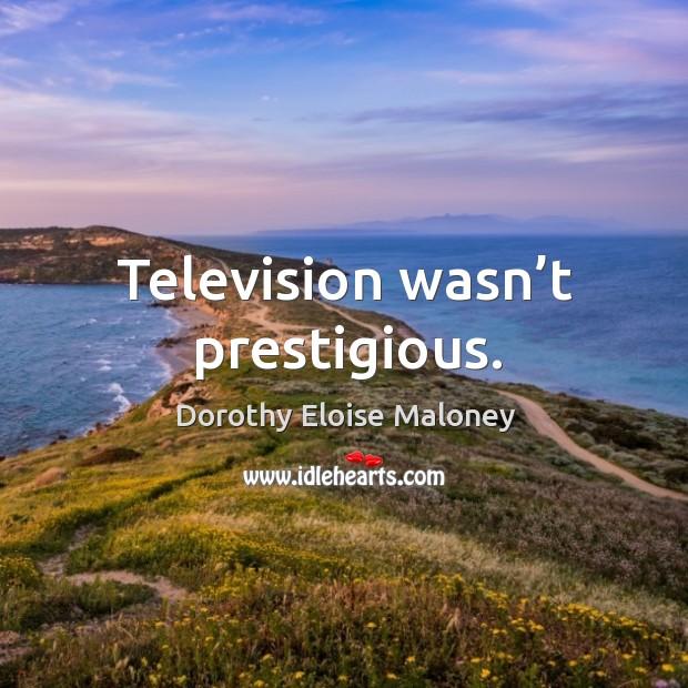 Television wasn't prestigious. Image