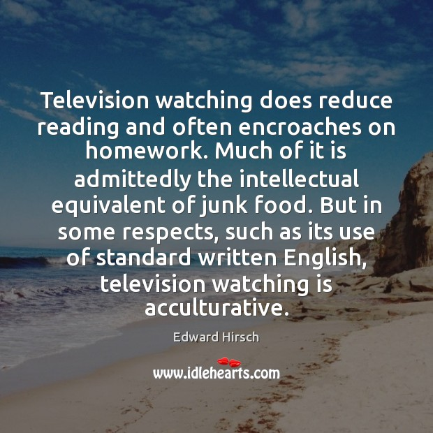 Image, Television watching does reduce reading and often encroaches on homework. Much of