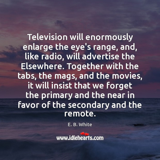 Television will enormously enlarge the eye's range, and, like radio, will advertise Image