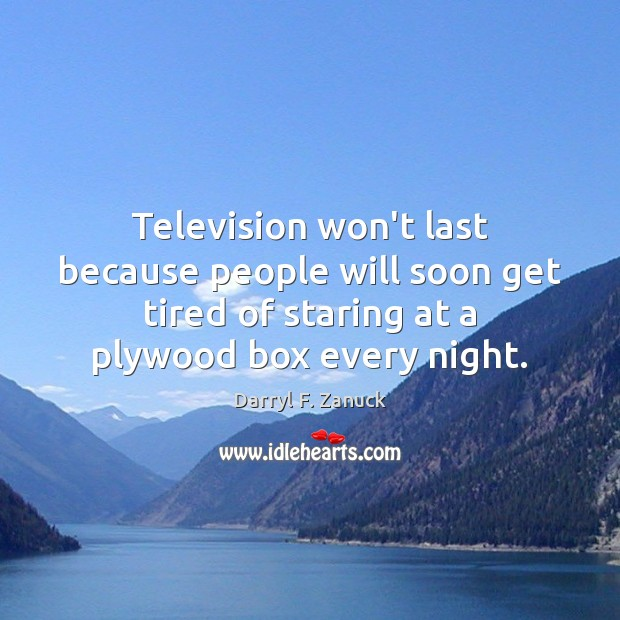 Television won't last because people will soon get tired of staring at Image