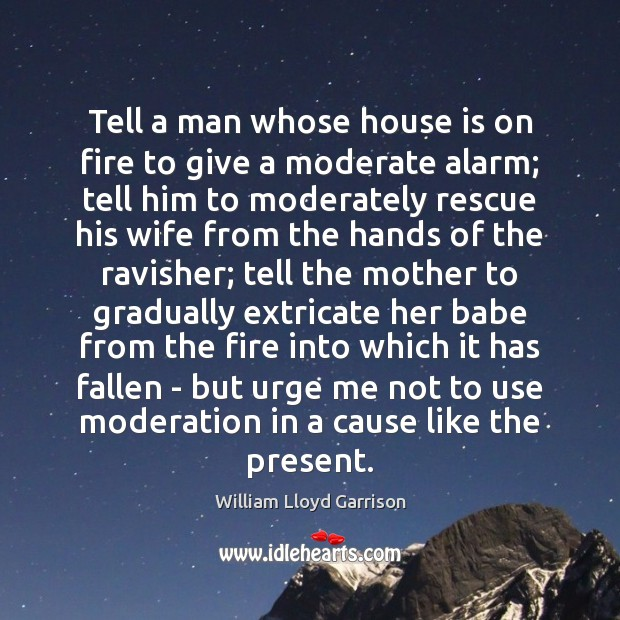 Tell a man whose house is on fire to give a moderate Image