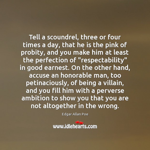Tell a scoundrel, three or four times a day, that he is Edgar Allan Poe Picture Quote