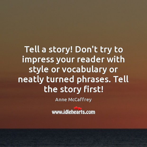 Tell a story! Don't try to impress your reader with style or Image