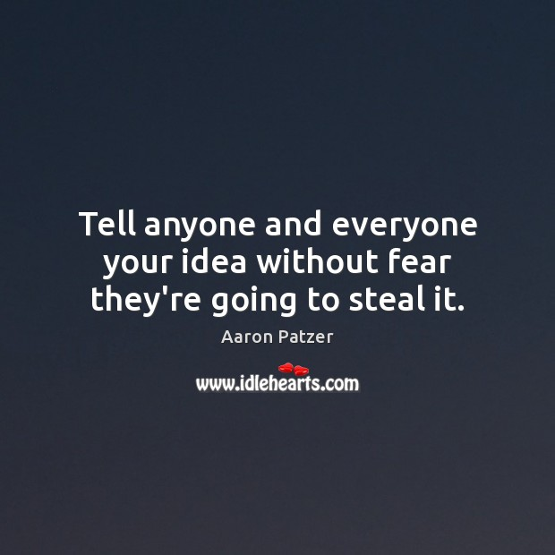 Image, Tell anyone and everyone your idea without fear they're going to steal it.
