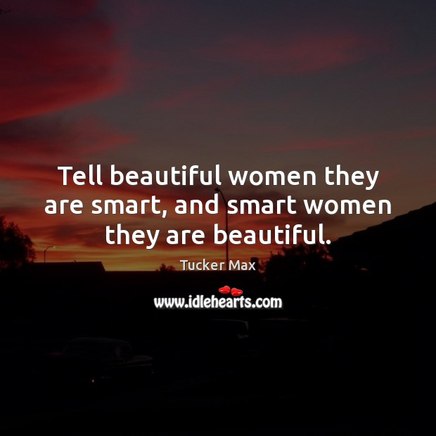 Tell beautiful women they are smart, and smart women they are beautiful. Tucker Max Picture Quote