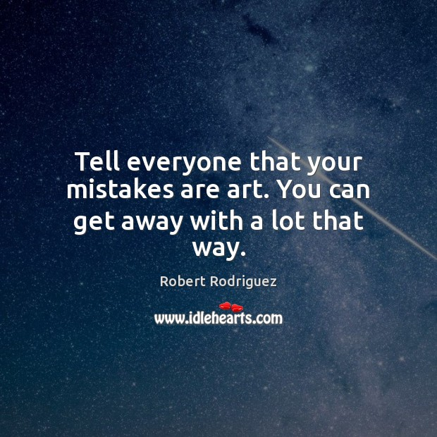 Tell everyone that your mistakes are art. You can get away with a lot that way. Robert Rodriguez Picture Quote