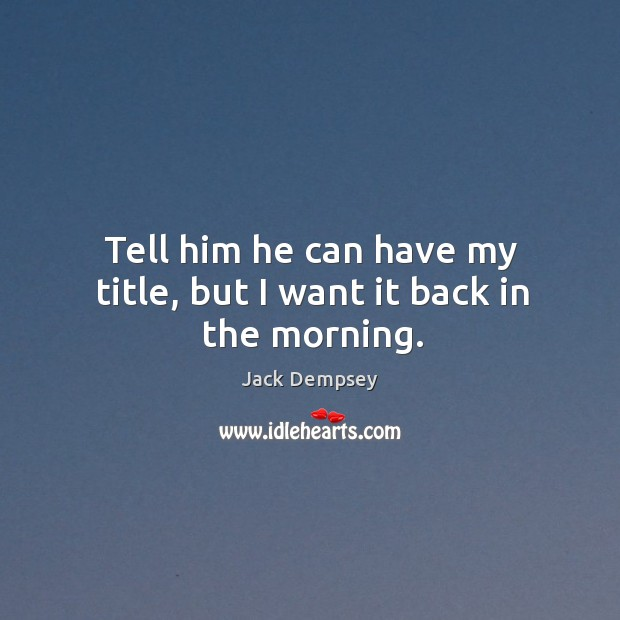 Tell him he can have my title, but I want it back in the morning. Jack Dempsey Picture Quote