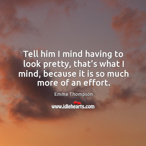 Tell him I mind having to look pretty, that's what I mind, because it is so much more of an effort. Image