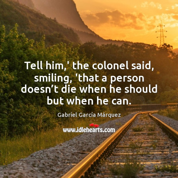 Tell him,' the colonel said, smiling, 'that a person doesn't Gabriel García Márquez Picture Quote