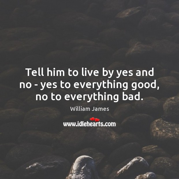 Tell him to live by yes and no – yes to everything good, no to everything bad. Image