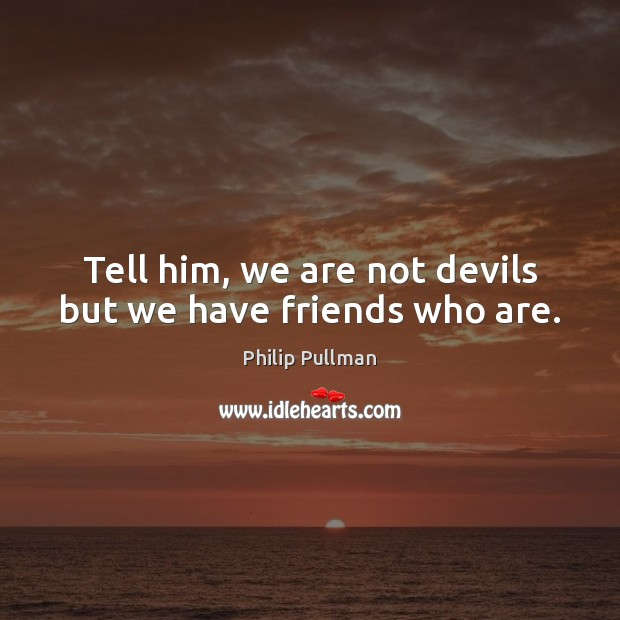 Image, Tell him, we are not devils but we have friends who are.