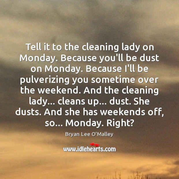 Bryan Lee O'Malley Picture Quote image saying: Tell it to the cleaning lady on Monday. Because you'll be dust