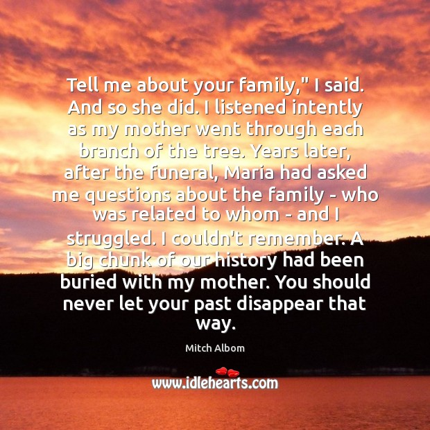 "Tell me about your family,"" I said. And so she did. I Mitch Albom Picture Quote"