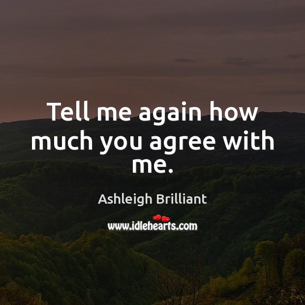 Tell me again how much you agree with me. Ashleigh Brilliant Picture Quote
