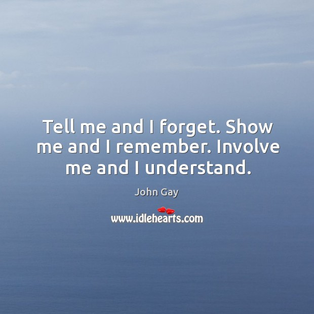 Tell me and I forget. Show me and I remember. Involve me and I understand. Image
