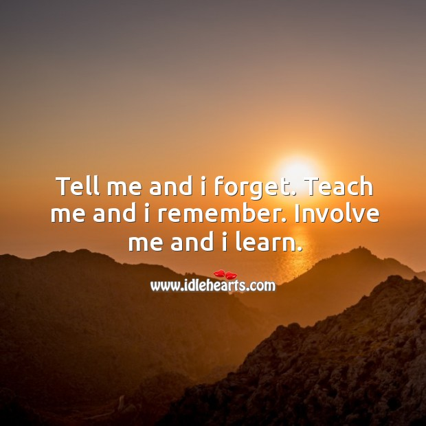 Tell me and I forget. Teach me and I remember. Involve me and I learn. Image