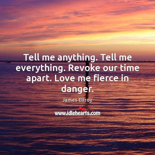 Tell me anything. Tell me everything. Revoke our time apart. Love me fierce in danger. James Ellroy Picture Quote