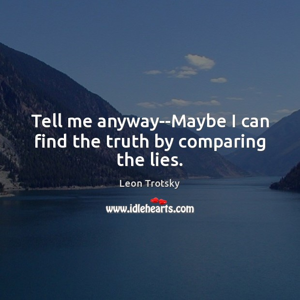 Tell me anyway–Maybe I can find the truth by comparing the lies. Leon Trotsky Picture Quote