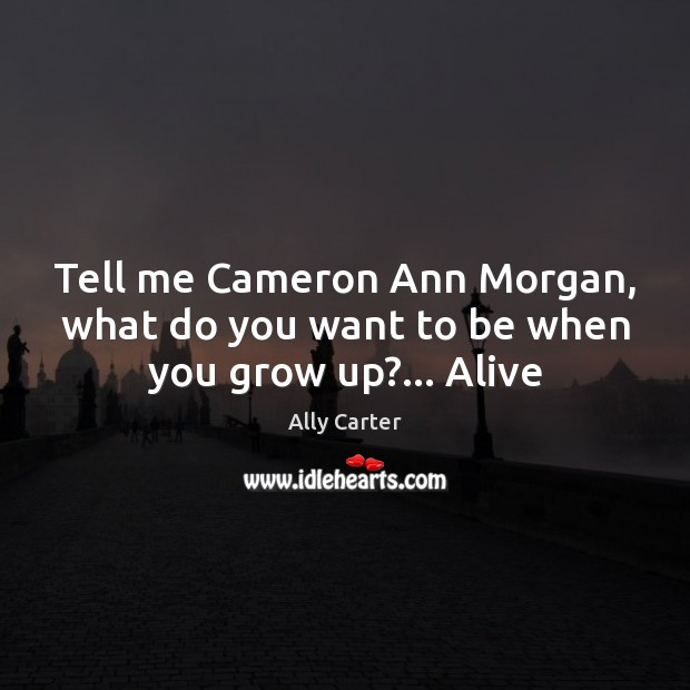 Tell me Cameron Ann Morgan, what do you want to be when you grow up?… Alive Ally Carter Picture Quote