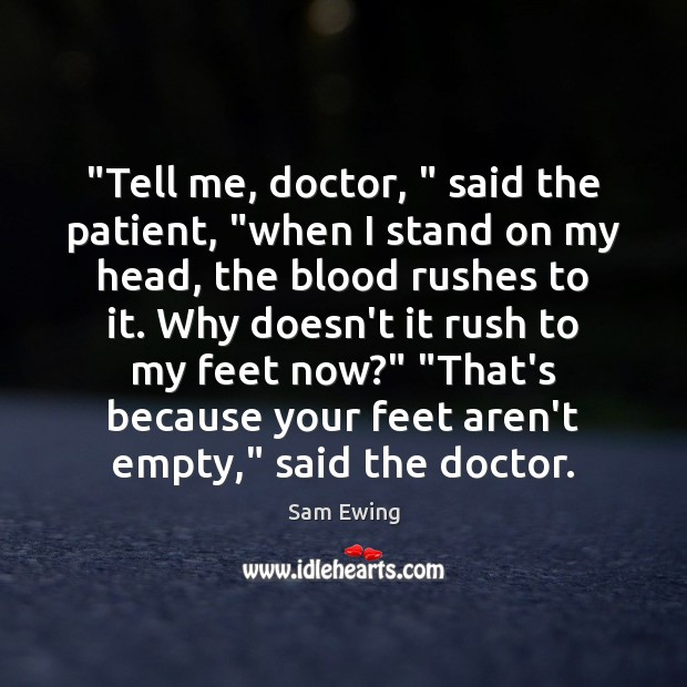 """Image, """"Tell me, doctor, """" said the patient, """"when I stand on my head,"""