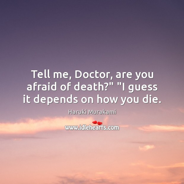 """Tell me, Doctor, are you afraid of death?"""" """"I guess it depends on how you die. Haruki Murakami Picture Quote"""