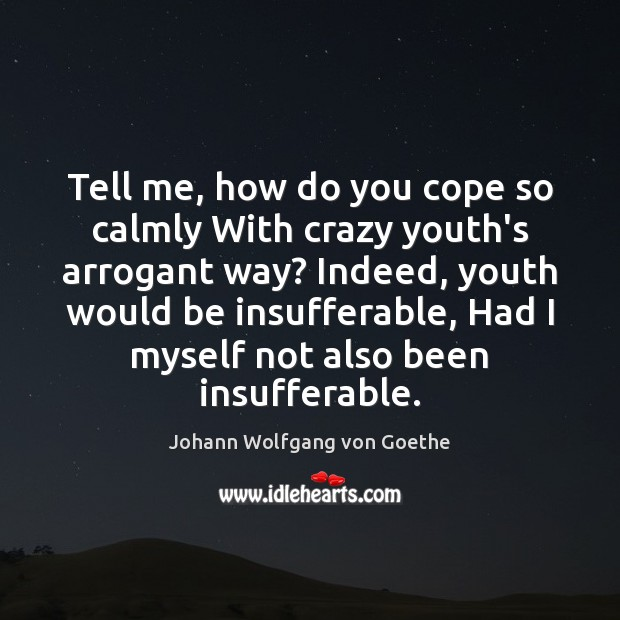 Tell me, how do you cope so calmly With crazy youth's arrogant Johann Wolfgang von Goethe Picture Quote