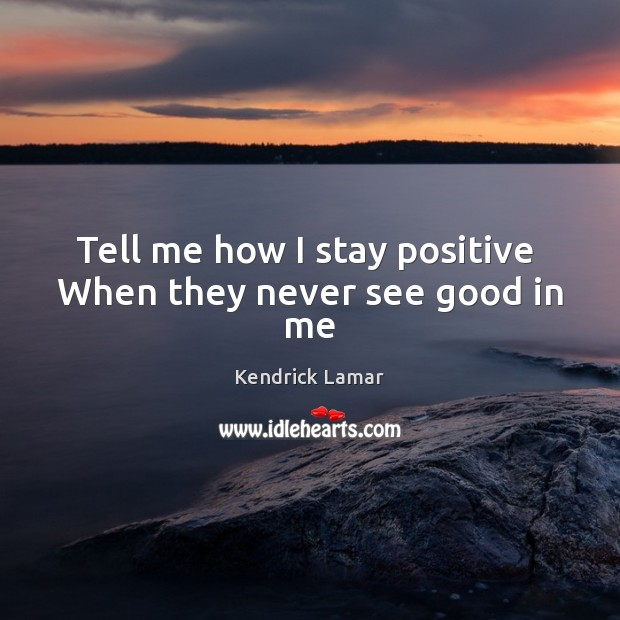 Tell me how I stay positive  When they never see good in me Stay Positive Quotes Image