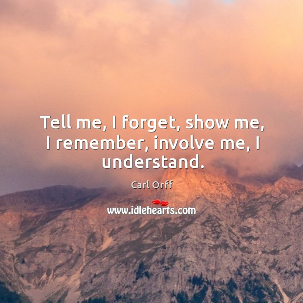 Image, Tell me, I forget, show me, I remember, involve me, I understand.