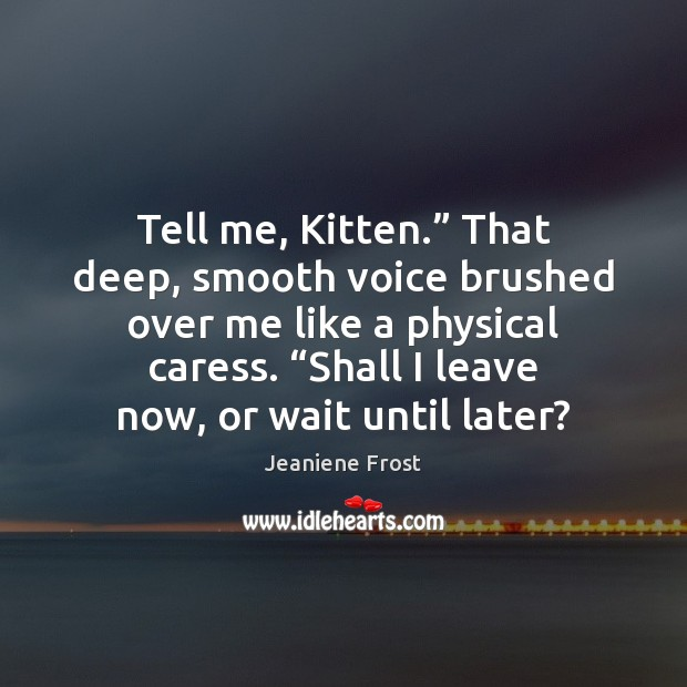 """Image, Tell me, Kitten."""" That deep, smooth voice brushed over me like a"""