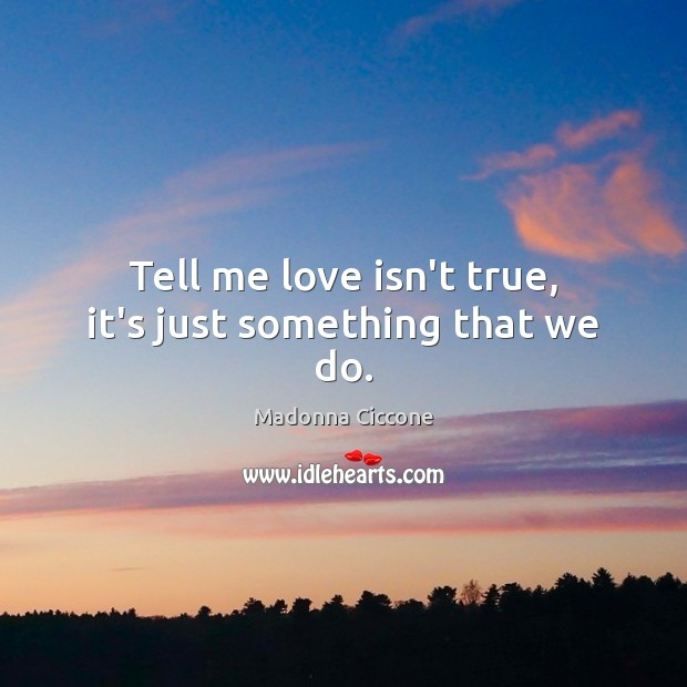 Image, Tell me love isn't true, it's just something that we do.