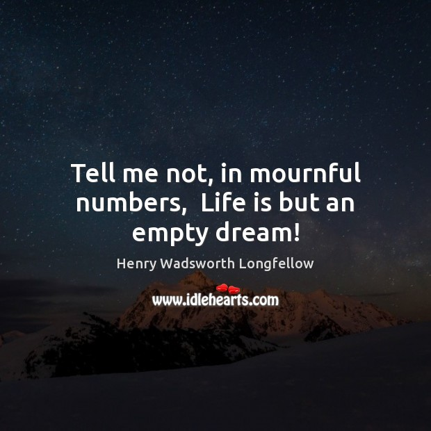 Tell me not, in mournful numbers,  Life is but an empty dream! Image