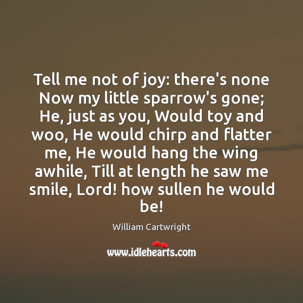 Image, Tell me not of joy: there's none Now my little sparrow's gone;