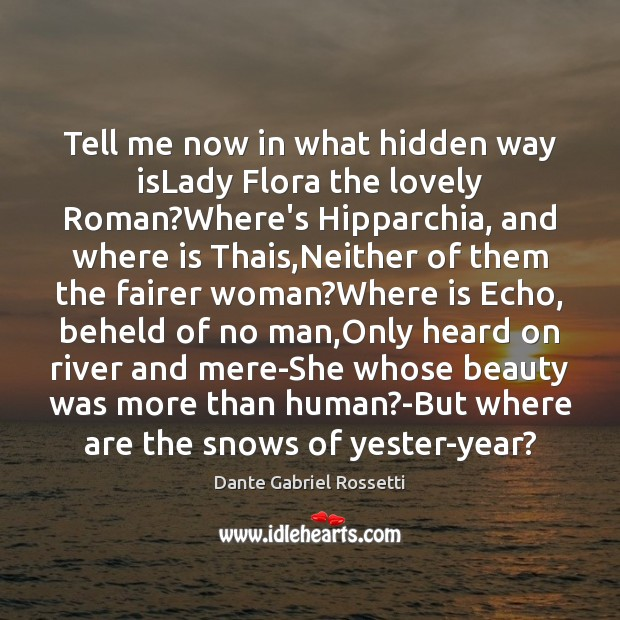 Tell me now in what hidden way isLady Flora the lovely Roman? Dante Gabriel Rossetti Picture Quote