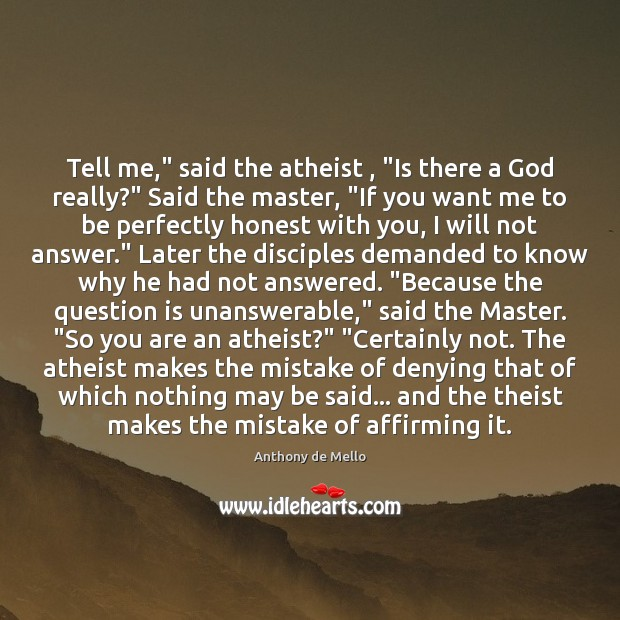 """Tell me,"""" said the atheist , """"Is there a God really?"""" Said the Anthony de Mello Picture Quote"""