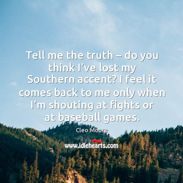 Tell me the truth – do you think I've lost my southern accent? I feel it comes back to me only when i'm Cleo Moore Picture Quote