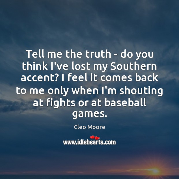 Tell me the truth – do you think I've lost my Southern Cleo Moore Picture Quote