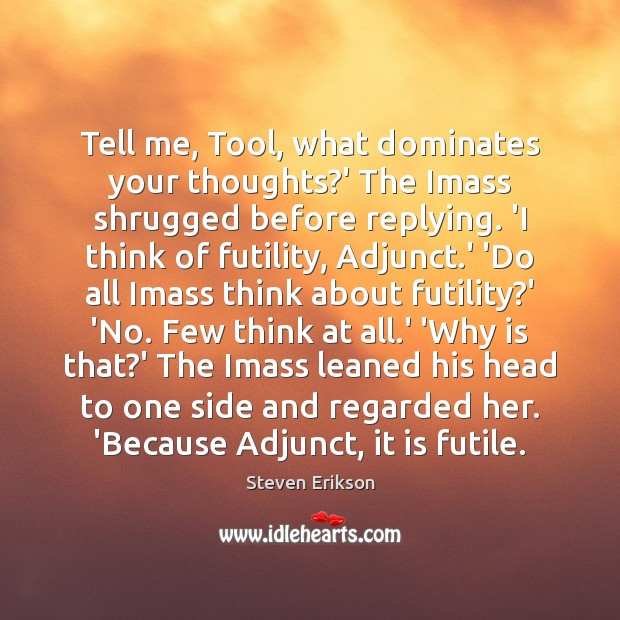 Tell me, Tool, what dominates your thoughts?' The Imass shrugged before Steven Erikson Picture Quote