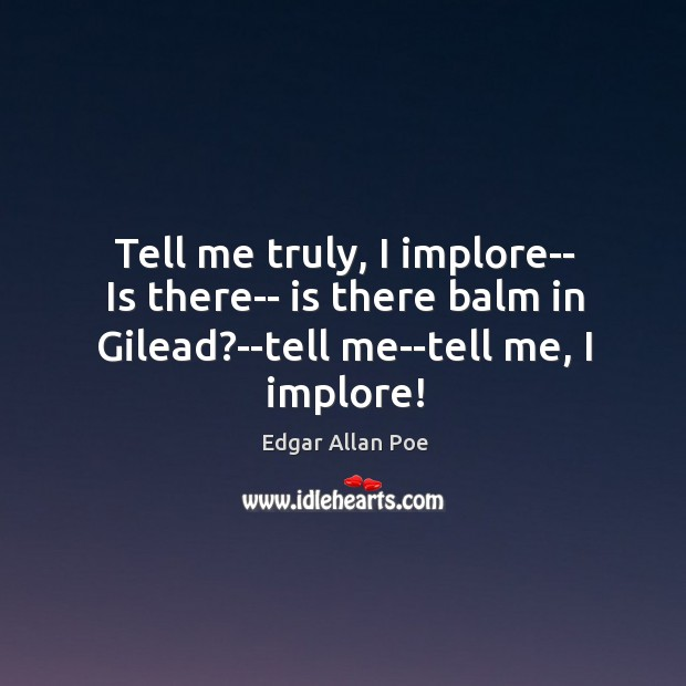 Image, Tell me truly, I implore– Is there– is there balm in Gilead?