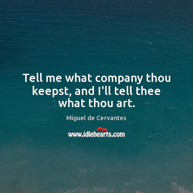 Tell me what company thou keepst, and I'll tell thee what thou art. Image