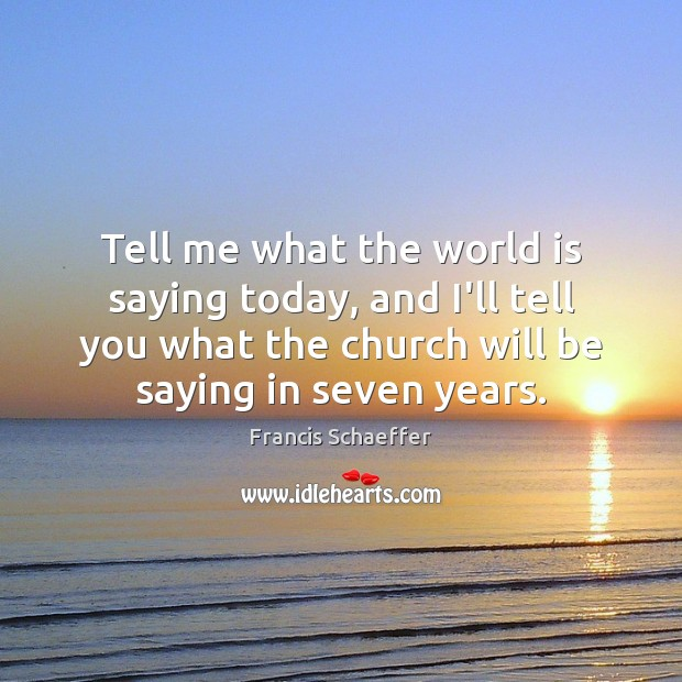 Tell me what the world is saying today, and I'll tell you Francis Schaeffer Picture Quote