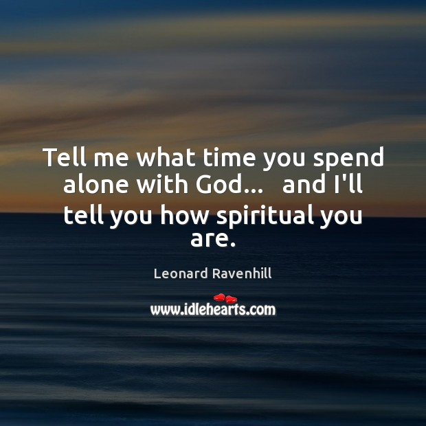 Image, Tell me what time you spend alone with God…   and I'll tell you how spiritual you are.