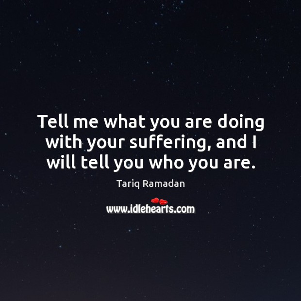 Tell me what you are doing with your suffering, and I will tell you who you are. Tariq Ramadan Picture Quote