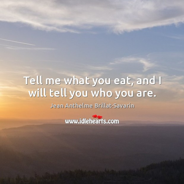 Tell me what you eat, and I will tell you who you are. Jean Anthelme Brillat-Savarin Picture Quote