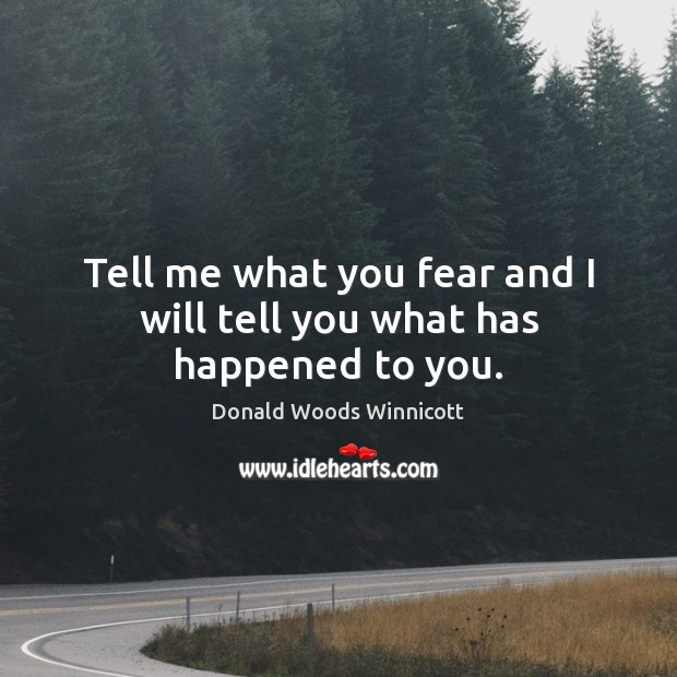 Tell me what you fear and I will tell you what has happened to you. Donald Woods Winnicott Picture Quote