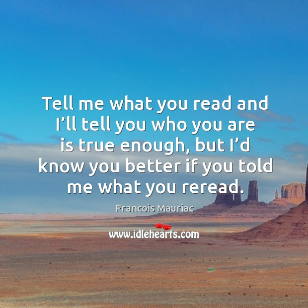 Tell me what you read and I'll tell you who you are is true enough, but I'd know you better if you told me what you reread. Image