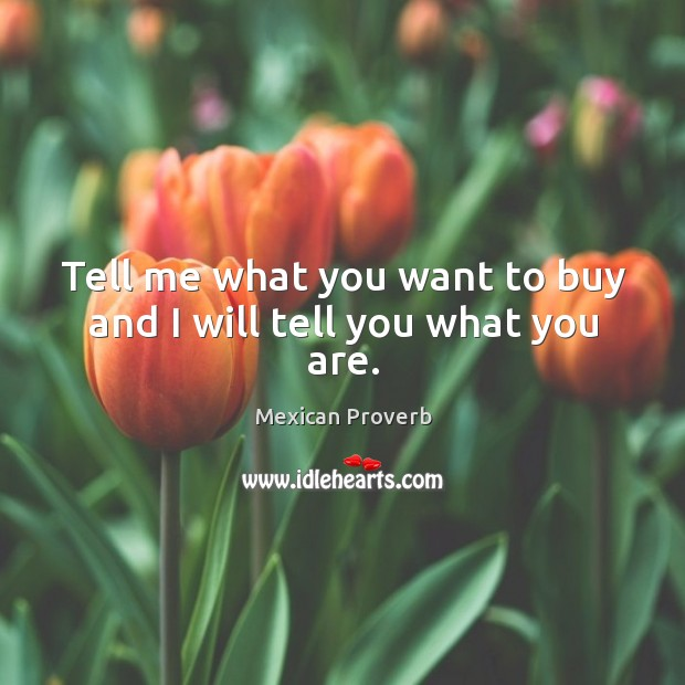 Tell me what you want to buy and I will tell you what you are. Mexican Proverbs Image